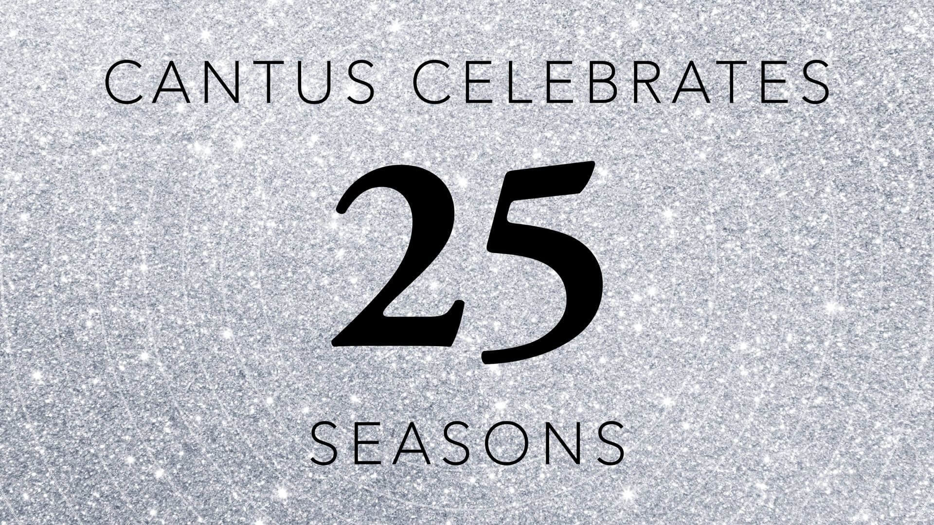 Glittery silver background with faint white circles that reads 'Cantus Celebrates 25 Seasons'